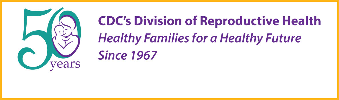 50 years : CDC's Division of Reproductive Health : healthy families for a healthy future  since 1967